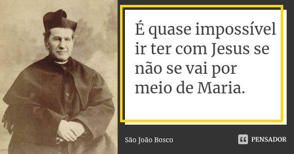É quase impossível ir ter com Jesus se não se vai por meio de Maria.... Frase de São João Bosco.