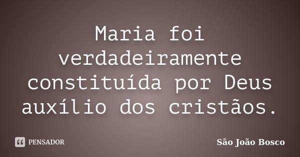 Maria foi verdadeiramente constituída por Deus auxílio dos cristãos.... Frase de São João Bosco.