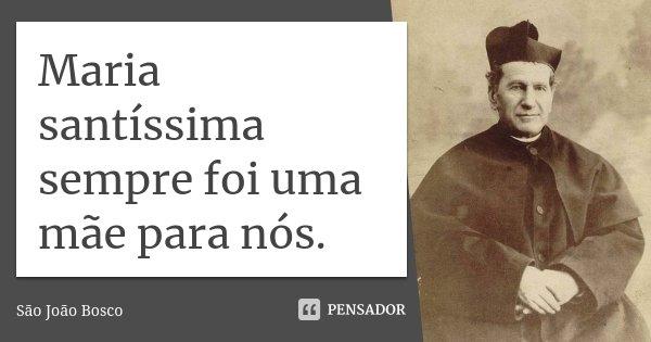 Maria santíssima sempre foi uma mãe para nós.... Frase de São João Bosco.