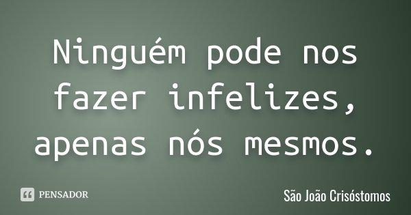 Ninguém pode nos fazer infelizes, apenas nós mesmos.... Frase de São João Crisóstomos.