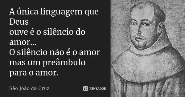A única linguagem que Deus ouve é o silêncio do amor... O silêncio não é o amor mas um preâmbulo para o amor.... Frase de São João da Cruz..