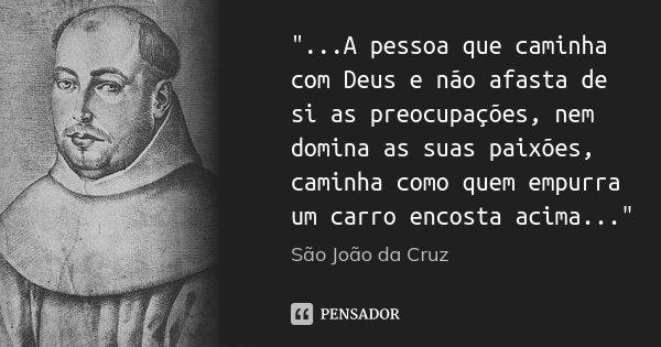 """""""...A pessoa que caminha com Deus e não afasta de si as preocupações, nem domina as suas paixões, caminha como quem empurra um carro encosta acima...""""... Frase de São João da Cruz."""