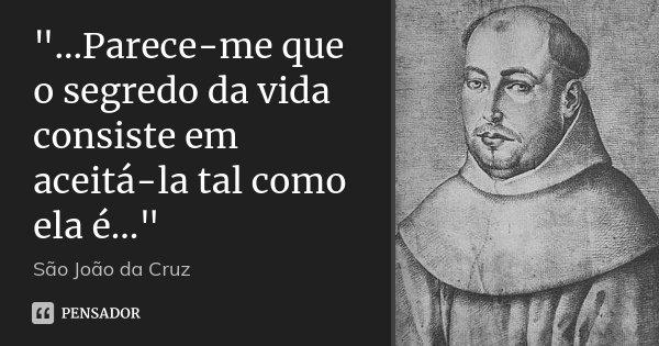 """""""...Parece-me que o segredo da vida consiste em aceitá-la tal como ela é...""""... Frase de São João da Cruz."""