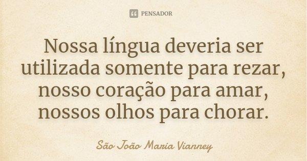 Nossa língua deveria ser utilizada somente para rezar, nosso coração para amar, nossos olhos para chorar.... Frase de São João Maria Vianney.