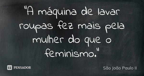 """""""A máquina de lavar roupas fez mais pela mulher do que o feminismo.""""... Frase de São João Paulo II."""
