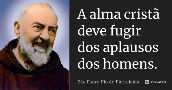 A alma cristã deve fugir dos aplausos dos homens.... Frase de São Padre Pio de Pietrelcina.