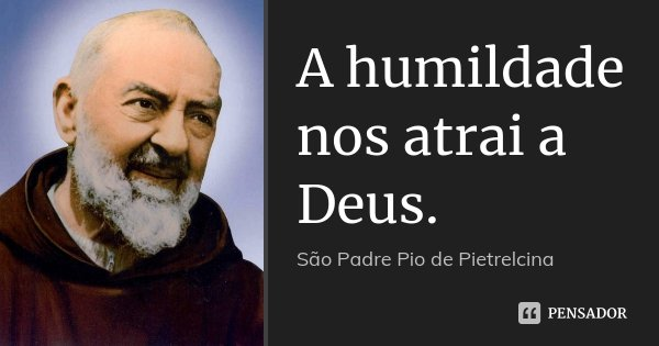 A humildade nos atrai a Deus.... Frase de São Padre Pio de Pietrelcina.