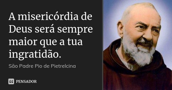 A misericórdia de Deus será sempre maior que a tua ingratidão.... Frase de São Padre Pio de Pietrelcina.