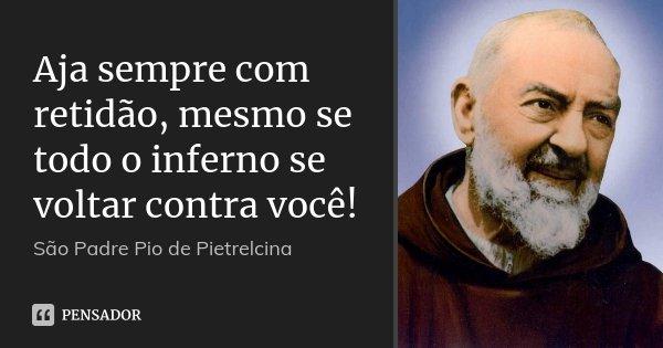 Aja sempre com retidão, mesmo se todo o inferno se voltar contra você!... Frase de São Padre Pio de Pietrelcina.