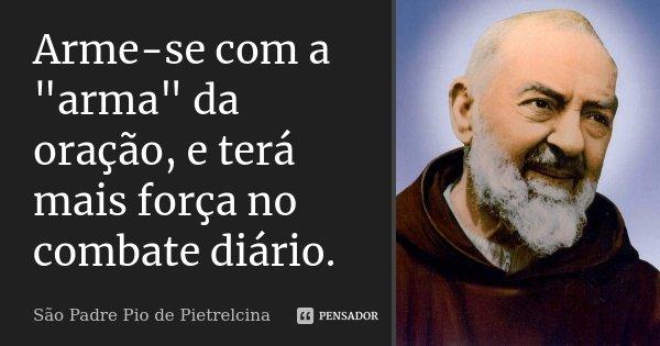 """Arme-se com a """"arma"""" da oração, e terá mais força no combate diário.... Frase de São Padre Pio de Pietrelcina."""