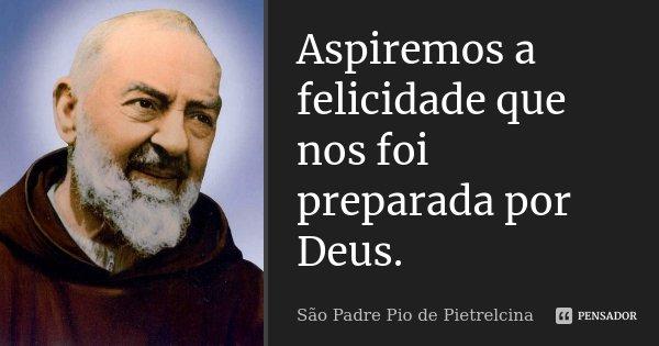 Aspiremos a felicidade que nos foi preparada por Deus.... Frase de São Padre Pio de Pietrelcina.