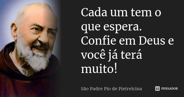 Cada um tem o que espera. Confie em Deus e você já terá muito!... Frase de São Padre Pio de Pietrelcina.