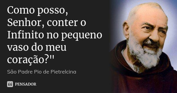"""Como posso, Senhor, conter o Infinito no pequeno vaso do meu coração?""""... Frase de São Padre Pio de Pietrelcina."""