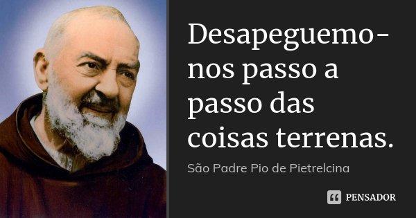 Desapeguemo-nos passo a passo das coisas terrenas.... Frase de São Padre Pio de Pietrelcina.