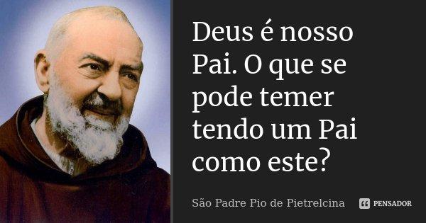 Deus é nosso Pai. O que se pode temer tendo um Pai como este?... Frase de São Padre Pio de Pietrelcina.