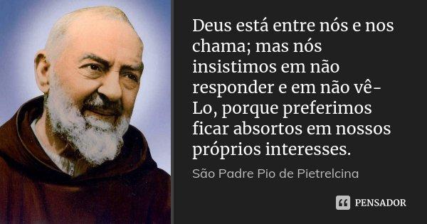 Deus está entre nós e nos chama; mas nós insistimos em não responder e em não vê-Lo, porque preferimos ficar absortos em nossos próprios interesses.... Frase de São Padre Pio de Pietrelcina.