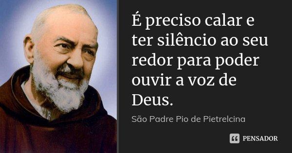 É preciso calar e ter silêncio ao seu redor para poder ouvir a voz de Deus.... Frase de São Padre Pio de Pietrelcina.
