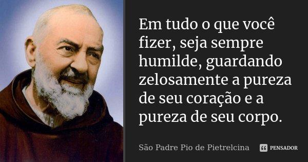 Em tudo o que você fizer, seja sempre humilde, guardando zelosamente a pureza de seu coração e a pureza de seu corpo.... Frase de São Padre Pio de Pietrelcina.