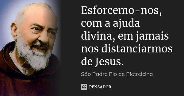 Esforcemo-nos, com a ajuda divina, em jamais nos distanciarmos de Jesus.... Frase de São Padre Pio de Pietrelcina.