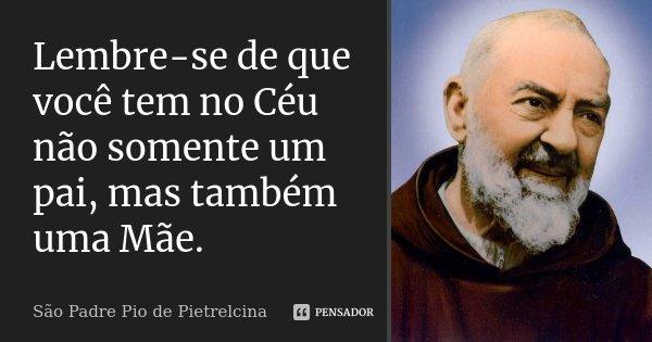 Lembre-se de que você tem no Céu não somente um pai, mas também uma Mãe.... Frase de São Padre Pio de Pietrelcina.
