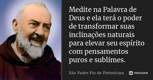 Medite na Palavra de Deus e ela terá o poder de transformar suas inclinações naturais para elevar seu espírito com pensamentos puros e sublimes.... Frase de São Padre Pio de Pietrelcina.