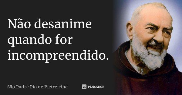 Não desanime quando for incompreendido.... Frase de São Padre Pio de Pietrelcina.