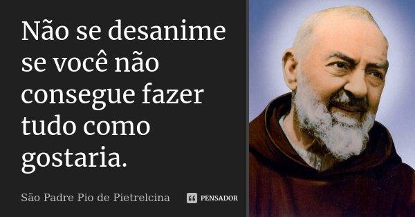 Não se desanime se você não consegue fazer tudo como gostaria.... Frase de São Padre Pio de Pietrelcina.