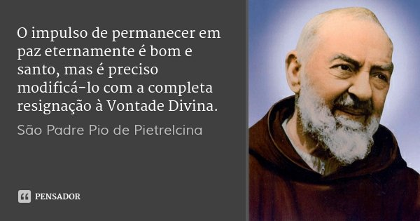 O impulso de permanecer em paz eternamente é bom e santo, mas é preciso modificá-lo com a completa resignação à Vontade Divina.... Frase de São Padre Pio de Pietrelcina.