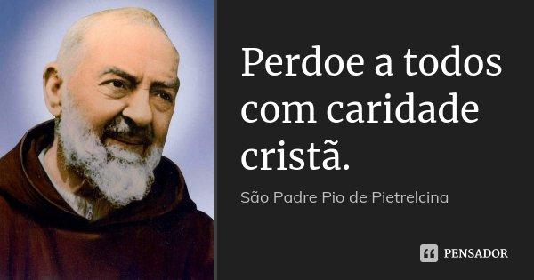 Perdoe a todos com caridade cristã.... Frase de São Padre Pio de Pietrelcina.