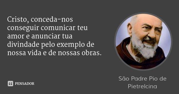 Cristo, conceda-nos conseguir comunicar teu amor e anunciar tua divindade pelo exemplo de nossa vida e de nossas obras.... Frase de São Padre Pio de Pietrelcina.