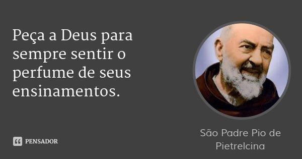 Peça a Deus para sempre sentir o perfume de seus ensinamentos.... Frase de São Padre Pio de Pietrelcina.