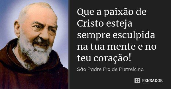 Que a paixão de Cristo esteja sempre esculpida na tua mente e no teu coração!... Frase de São Padre Pio de Pietrelcina.