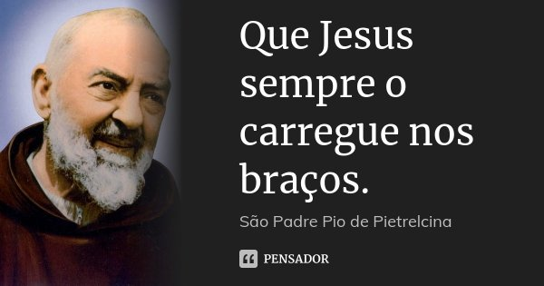 Que Jesus sempre o carregue nos braços.... Frase de São Padre Pio de Pietrelcina.