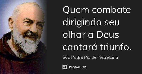 Quem combate dirigindo seu olhar a Deus cantará triunfo.... Frase de São Padre Pio de Pietrelcina.