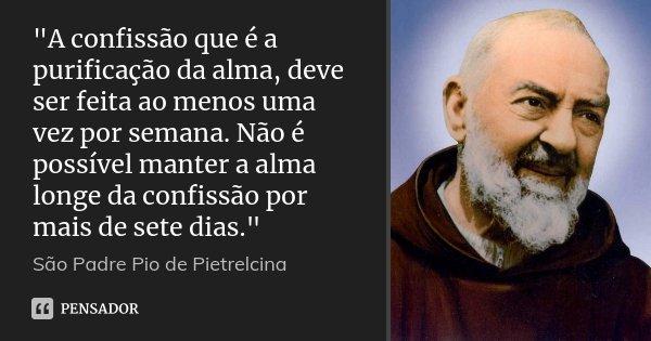 """""""A confissão que é a purificação da alma, deve ser feita ao menos uma vez por semana. Não é possível manter a alma longe da confissão por mais de sete dias... Frase de São Padre Pio de Pietrelcina."""
