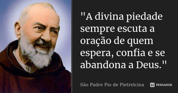 """""""A divina piedade sempre escuta a oração de quem espera, confia e se abandona a Deus.""""... Frase de São Padre Pio de Pietrelcina."""