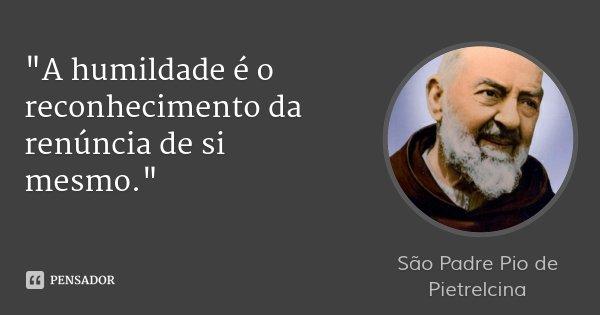 """""""A humildade é o reconhecimento da renúncia de si mesmo.""""... Frase de São Padre Pio de Pietrelcina."""