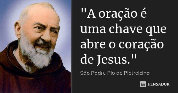 """""""A oração é uma chave que abre o coração de Jesus.""""... Frase de São Padre Pio de Pietrelcina."""