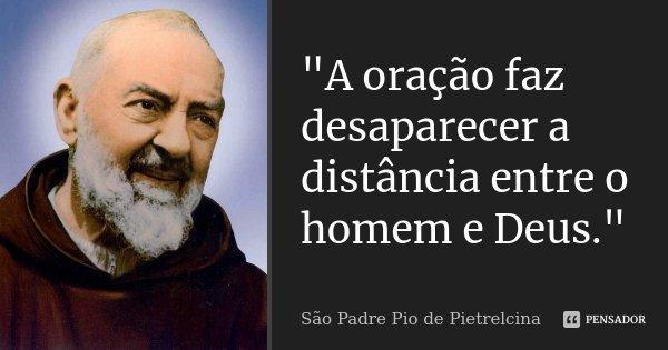 """""""A oração faz desaparecer a distância entre o homem e Deus.""""... Frase de São Padre Pio de Pietrelcina."""