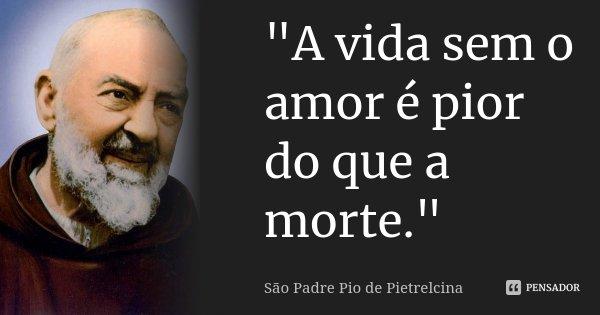 """""""A vida sem o amor é pior do que a morte.""""... Frase de São Padre Pio de Pietrelcina."""