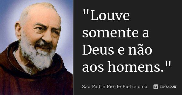 """""""Louve somente a Deus e não aos homens.""""... Frase de São Padre Pio de Pietrelcina."""