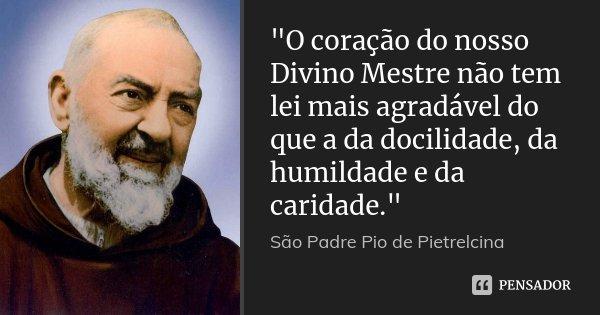 """""""O coração do nosso Divino Mestre não tem lei mais agradável do que a da docilidade, da humildade e da caridade.""""... Frase de São Padre Pio de Pietrelcina."""