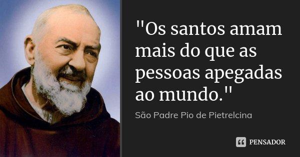 """""""Os santos amam mais do que as pessoas apegadas ao mundo.""""... Frase de São Padre Pio de Pietrelcina."""