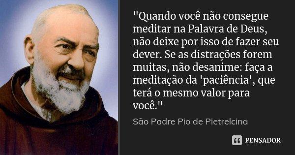 """""""Quando você não consegue meditar na Palavra de Deus, não deixe por isso de fazer seu dever. Se as distrações forem muitas, não desanime: faça a meditação ... Frase de São Padre Pio de Pietrelcina."""