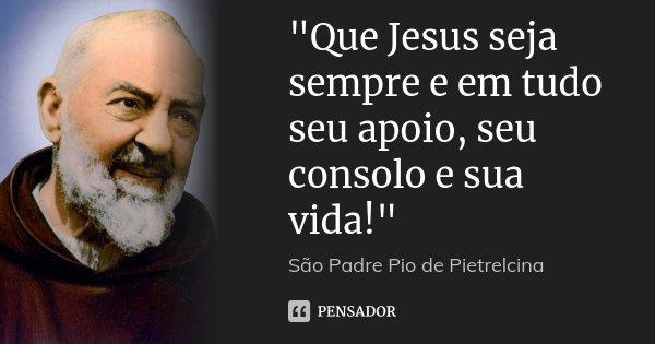 """""""Que Jesus seja sempre e em tudo seu apoio, seu consolo e sua vida!""""... Frase de São Padre Pio de Pietrelcina."""