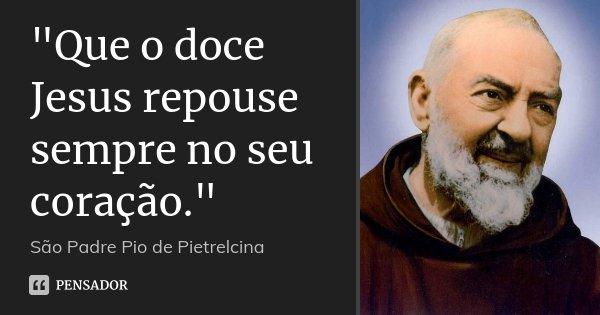 """""""Que o doce Jesus repouse sempre no seu coração.""""... Frase de São Padre Pio de Pietrelcina."""