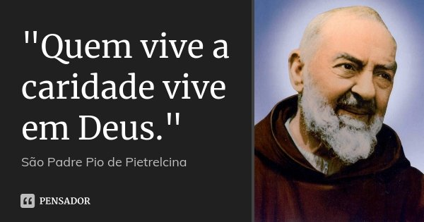 """""""Quem vive a caridade vive em Deus.""""... Frase de São Padre Pio de Pietrelcina."""