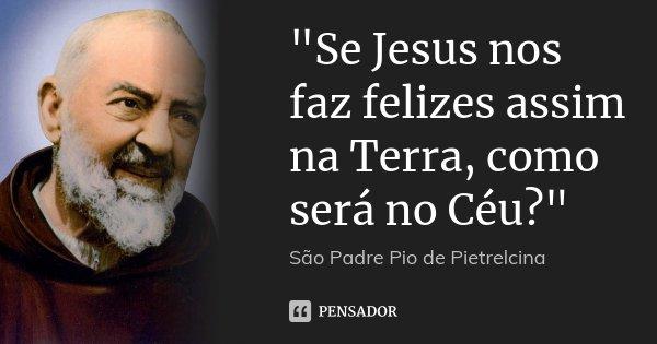 """""""Se Jesus nos faz felizes assim na Terra, como será no Céu?""""... Frase de São Padre Pio de Pietrelcina."""