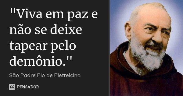 """""""Viva em paz e não se deixe tapear pelo demônio.""""... Frase de São Padre Pio de Pietrelcina."""
