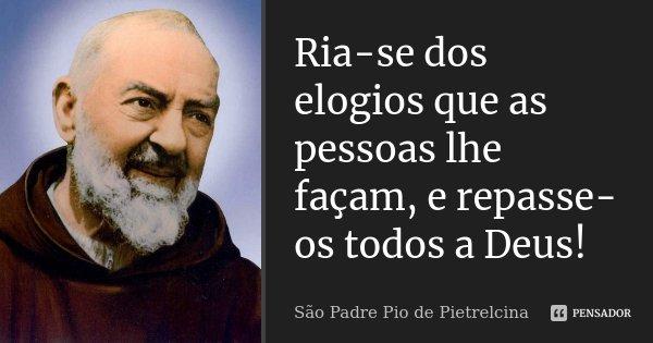 Ria-se dos elogios que as pessoas lhe façam, e repasse-os todos a Deus!... Frase de São Padre Pio de Pietrelcina.